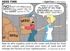 The idea of a farmer who is afraid to part with his seed and plant it in the ground is absurd. We as Christians should not be afraid to part with our seed, be it our money, time, effort, etc., for we know we will reap a harvest many times what we planted. July 13, 2008