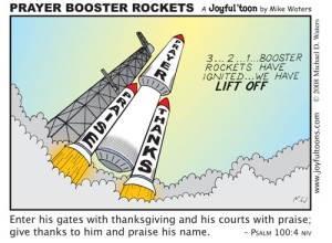 Praise and thanksgiving are the entrance into the courts of God, and the booster rockets to our prayers. June 15, 2008